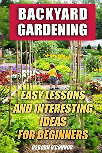 Backyard Gardening: Easy Lessons And Interesting Ideas For Beginners