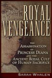 Royal Vengeance: The Assassination of Princess Diana and the Ancient Royal Cult of Human Sacrifice