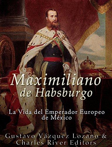 Maximiliano de Habsburgo: La Vida del Emperador Europeo de México por Gustavo Vazquez Lozano