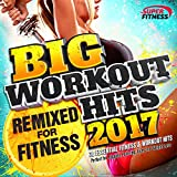 Big Workout Hits 2017 - Remixed For Fitness - Perfect For Gym