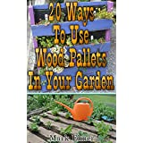 20 Ways To Use Wood Pallets In Your Garden: (DIY Projects, Household Hacks) (DIY Books) (English Edition)
