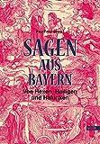 Sagen aus Bayern: Von Hexen, Heiligen und Halunken -