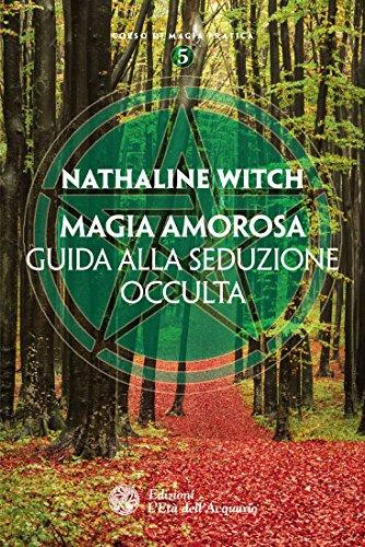 Magia amorosa: guida alla seduzione occulta (corso di magia pratica)