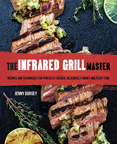 The Infrared Grill Master: Recipes and Techniques for Perfectly Seared, Deliciously Smokey BBQ Every Time