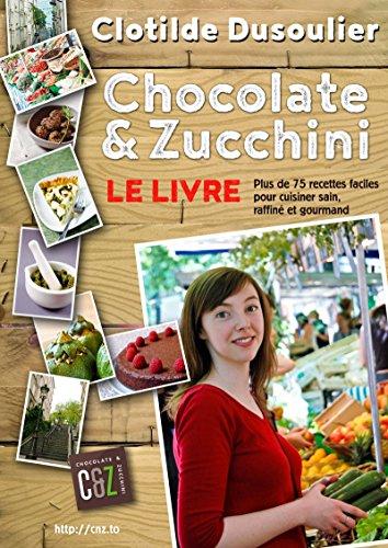 Chocolate & Zucchini : Le Livre: Plus de 75 recettes pour cuisiner sain, raffiné et gourmand par Clotilde Dusoulier