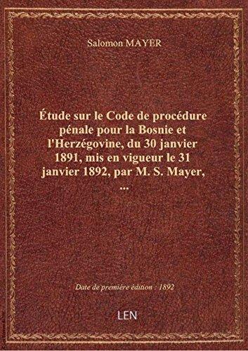 Étude sur le Code de procédure pénale pour la Bosnie et l'Herzégovine, du 30 janvier 1891, mis en vi