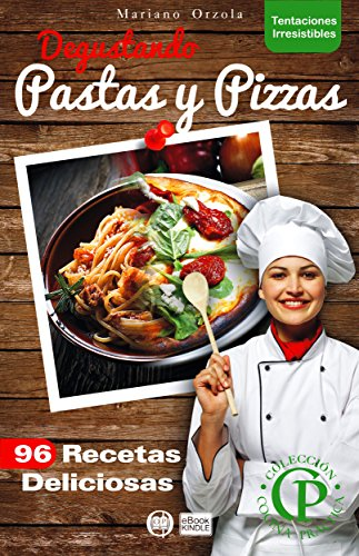 DEGUSTANDO PASTAS Y PIZZAS: 96 recetas deliciosas (Colección Cocina Práctica - Tentaciones Irresistibles nº 16) (Spanish Edition)