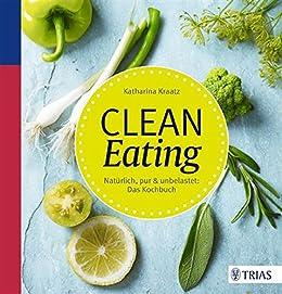 Clean Eating: Natürlich, pur & unbelastet: Das Kochbuch von [Kraatz, Katharina]