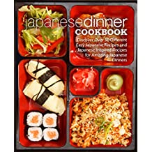 Japanese Dinner Cookbook: Discover Over 50 Different Easy Japanese Recipes and Japanese Inspired Recipes for Amazing Japanese Dinners (English Edition)