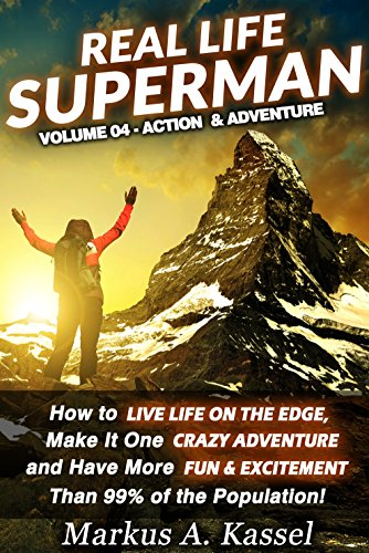 Real Life Superman: How to Live Life on the Edge, Make It One Crazy Adventure and Have More Fun & Excitement than 99% of the Population: Volume 04: the Action & Adventure Edition (English Edition) PDF Books