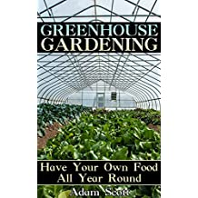 Greenhouse Gardening: Have Your Own Food All Year Round: (Gardening for Beginners, Organic Gardening) (English Edition)
