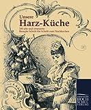 Unsere Harz-Kueche: 180 alte und erneuerte Rezepte Schritt fuer Schritt zum Nachkochen