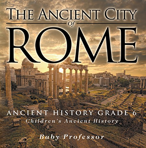 The Ancient City of Rome - Ancient History Grade 6 | Children's Ancient History (English Edition)