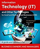 Information Technology and Other Technologies for Small and Medium-Sized Businesses: A Guide and Reference for Business Owners and Managers