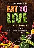 Eat to Live - Das Kochbuch: Über 200 nährstoffreiche Rezepte nach Dr. Fuhrmans bahnbrechendem Ernährungskonzept