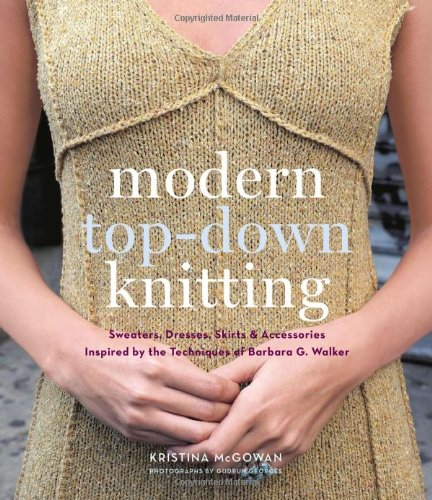 Modern Top-Down Knitting: Sweaters, Dresses, Skirts and Accessories Inspired by the Techniques of Barbara G. Walker (Top Stricken)