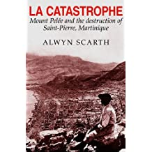 La Catastrophe: Mount Pelee and the Destruction of Saint-pierre, Martinique (Montagne Pelee and the Destruction of the Saint-Pierre, Mart)