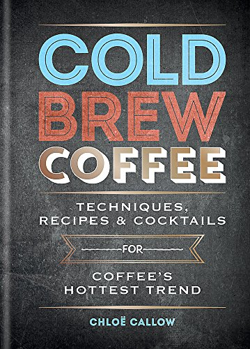 Cold Brew Coffee: Techniques, Recipes & Cocktails for Coffee's Hottest Trend por Chloë Callow
