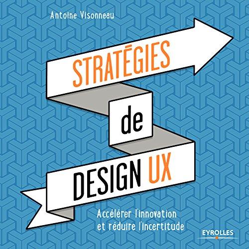 Stratégies de design UX: Accélérer l'innovation et réduire l'incertitude par Antoine Visonneau