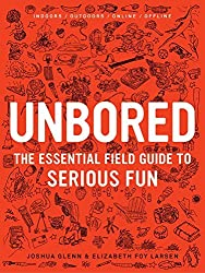 Unbored: The Essential Field Guide to Serious Fun by Joshua Glenn (2013-07-18)
