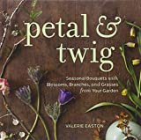 Petal & Twig: Seasonal Bouquets with Blossoms, Branches, and Grasses from Your Garden by Valerie Easton (2012-01-31)