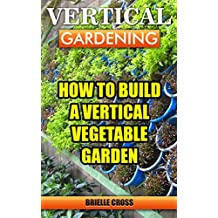 Vertical Gardening: How To Build A Vertical Vegetable Garden (English Edition)