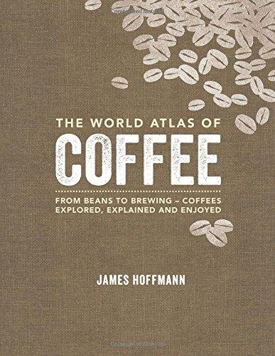 The World Atlas of Coffee: From beans to brewing - coffees explored, explained and enjoyed par James Hoffmann