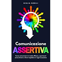 Comunicazione Assertiva: Come comunicare in modo efficace, esprimersi senza timore e farsi rispettare in ogni occasione