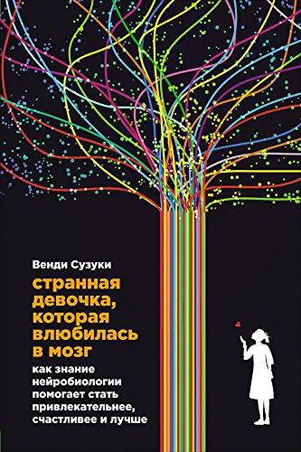 Странная девочка, которая влюбилась в мозг: Как знание нейробиологии помогает стать привлекательнее, счастливее и лучше (Russian Edition)