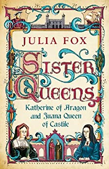 Sister Queens: Katherine of Aragon and Juana Queen of Castile by [Fox, Julia]