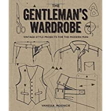 The Gentleman's Wardrobe: Vintage-Style Projects for the Modern Man: Includes Full-Sized Patterns