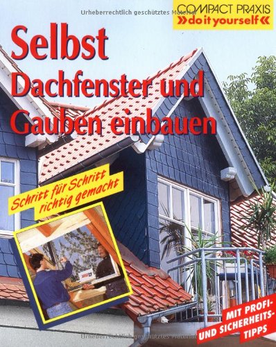 Selbst Dachfenster und Gauben einbauen: Schritt für Schritt richtig gemacht. Mit Profi-, Sicherheits- und Ökotips (Compact-Praxis