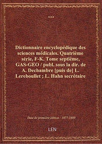 Dictionnaire encyclopédique des sciences médicales. Quatrième série, F-K. Tome septième, GAS-GEO /