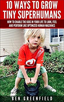10 WAYS TO GROW TINY SUPERHUMANS: How To Enable The Kids In Your Life To Look, Feel And Perform Like Optimized Human Machines (English Edition) par [Greenfield, Ben]