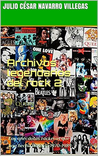 Archivos legendarios del rock 2: Las anécdotas rockeras que han hecho historia 1970-1989 (El almanaque del rock) por Julio César Navarro Villegas