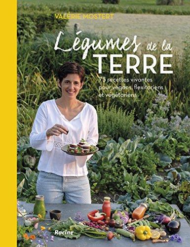 Legumes de la Terre : 75 Recettes Vivantes pour Vegans, Flexitariens et Vegetariens par Mostert Valerie