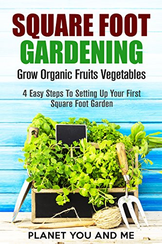 Square Foot Gardening: Grow Organic Fruits Vegetables: 4 Easy Steps To Setting Up Your First Square Foot Garden (Square Foot Gardening, Container Gardening, ... Gardening, Urban Gardening, Homesteading)