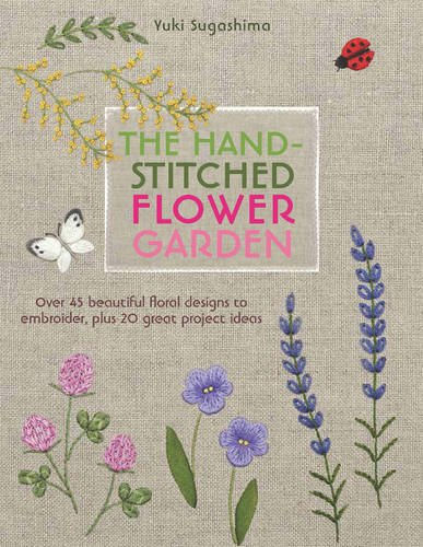 The Hand-Stitched Flower Garden: Over 45 Beautiful Floral Designs to Embroider, Plus 20 Great Project Ideas