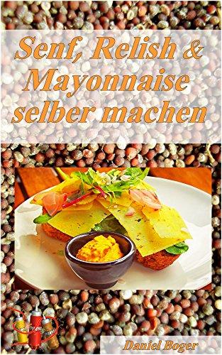 Senf, Relish und Mayonnaise einfach selber machen