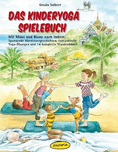 Das Kinderyoga-Spielebuch: Mit Maus und Biene nach Indien: Spannende Abenteuergeschichten, fantasievolle Yoga-Übungen und 14 komplette Stundenbilder