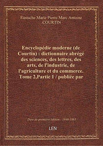 Encyclopédie moderne (de Courtin) : dictionnaire abrégé des sciences, des lettres, des arts, de l'in par Eustache Marie Pierr