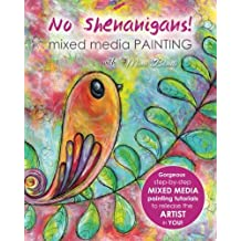 No Shenanigans! Mixed media painting: No-nonsense tutorials from start to finish to release the artist in you!