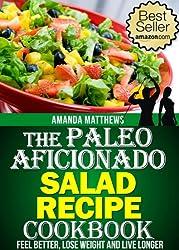 The Paleo Aficionado Salad Recipe Cookbook (The Paleo Diet Meal Recipe Cookbooks 7)