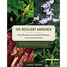 The Resilient Gardener: Food Production and Self-Reliance in Uncertain Times by Carol Deppe (2010-10-05)