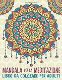 Mandala Per La Meditazione: Libro Da Colorare Per Adulti: Un regalo da colorare unico con i Mandala, per motivare e ispirare uomini, donne. la meditazione e l'art therapy