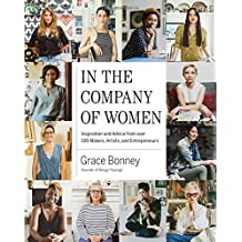 In the Company of Women: Inspiration and Advice from over 100 Makers, Artists, and Entrepreneurs by Grace Bonney (2016-10-04)
