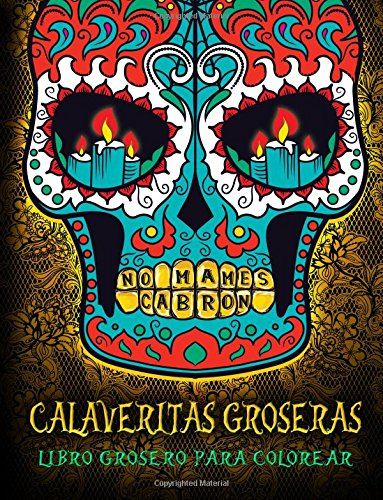 Calaveritas Groseras: Libro Grosero Para Colorear: Un libro único con fondo negro: Día de los Muertos Calaveras de Azucar: Un regalo original a la relajación y el alivio del estrés