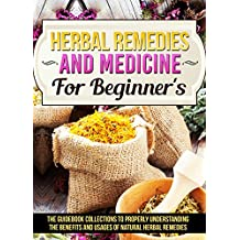Herbal Remedies And Medicine For Beginner's : The Guidebook Collections To Properly Understanding The Benefits And Usages Of Natural Herbal Remedies (English Edition)