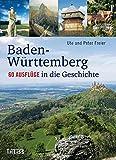 Baden-Württemberg: 60 Ausflüge in die Geschichte - Ute Freier