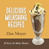 Delicious Milkshake Recipes: 40 Easy To Make Shakes: 2 (Delicious Recipes Cookbooks)